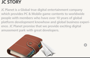 JC story - JC Planet is a Global true digital entertainment company which provides PC & Mobile game contents to worldwide people with members who have over 10 years of global platform development knowhow and global business experience. JC Planet promise that we provide exciting digital amusement park with great developers.